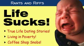 Life Sucks! True Life Dating Stories! Living in Poverty! Run-ins with Coffee Shop Snobs!